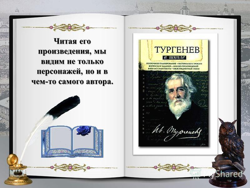 Читая его произведения, мы видим не только персонажей, но и в чем-то самого автора.