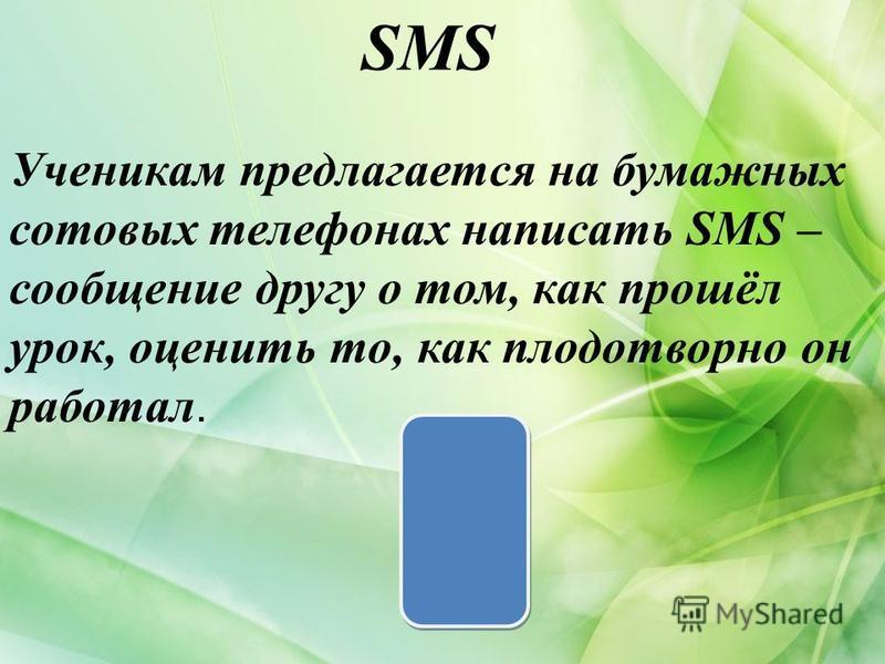 SMS Ученикам предлагается на бумажных сотовых телефонах написать SMS – сообщение другу о том, как прошёл урок, оценить то, как плодотворно он работал.