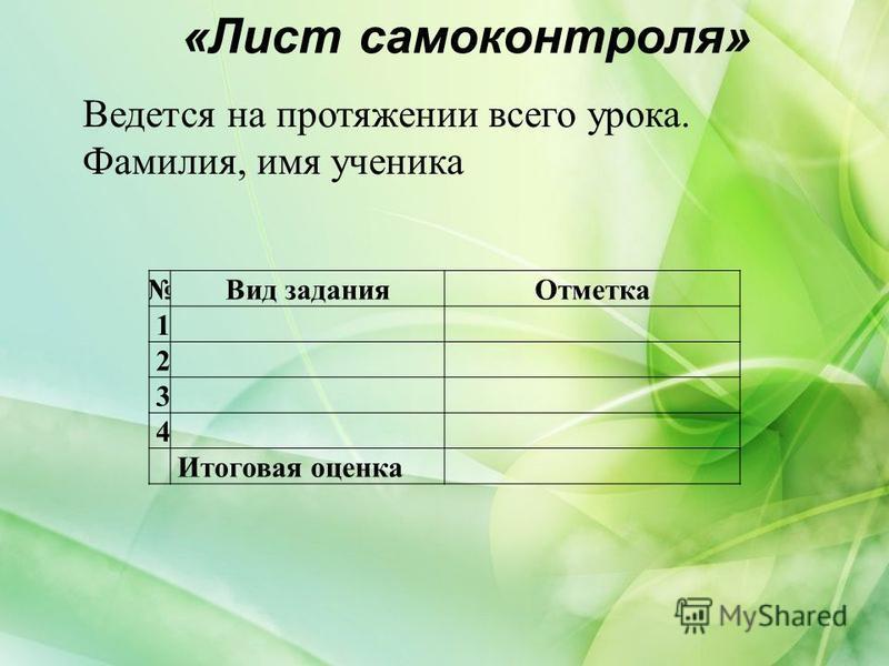 «Лист самоконтроля» Вид задания Отметка 1 2 3 4 Итоговая оценка Ведется на протяжении всего урока. Фамилия, имя ученика