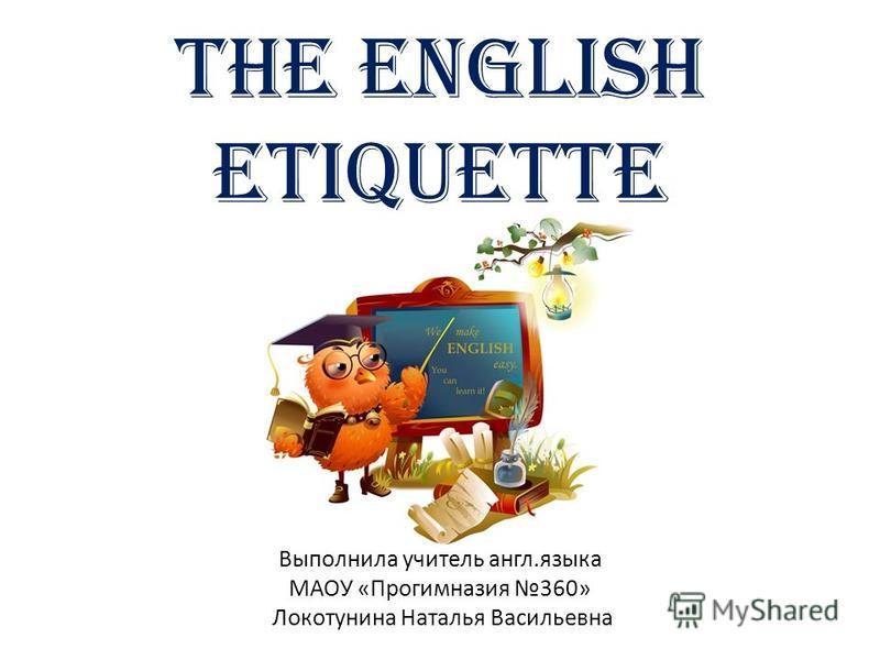 The English etiquette Выполнила учитель англ.языка МАОУ «Прогимназия 360» Локотунина Наталья Васильевна