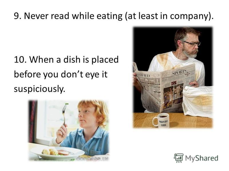 9. Never read while eating (at least in company). 10. When a dish is placed before you dont eye it suspiciously.