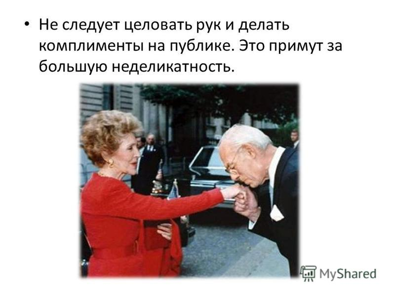 Не следует целовать рук и делать комплименты на публике. Это примут за большую неделикатность.