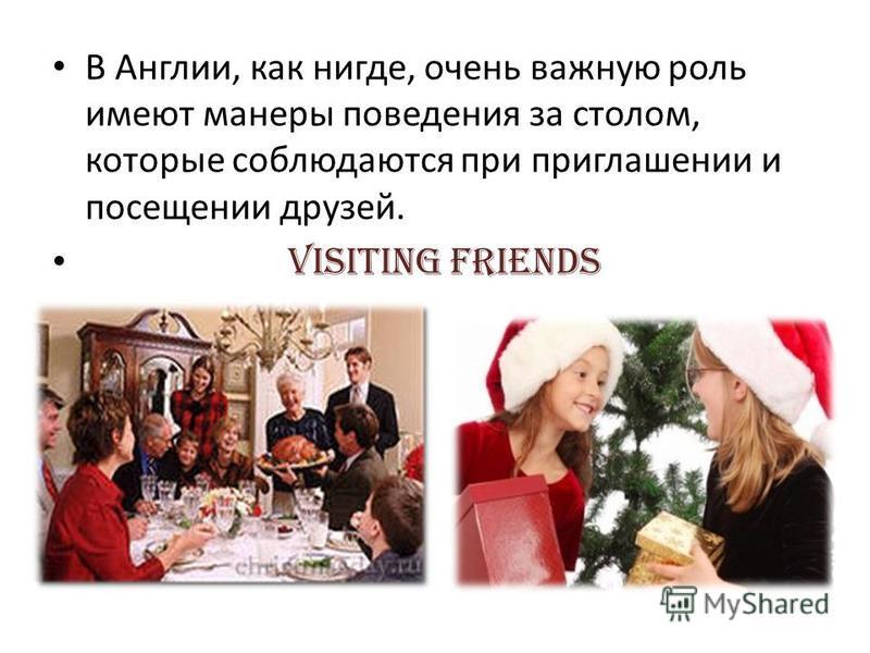 В Англии, как нигде, очень важную роль имеют манеры поведения за столом, которые соблюдаются при приглашении и посещении друзей. Visiting friends