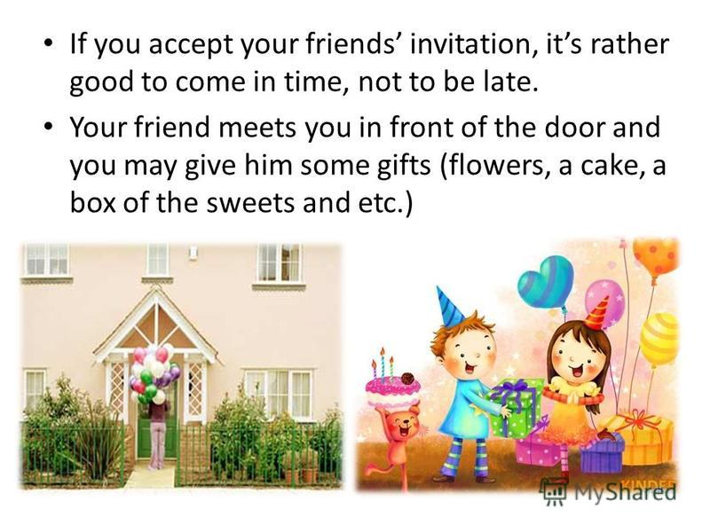 If you accept your friends invitation, its rather good to come in time, not to be late. Your friend meets you in front of the door and you may give him some gifts (flowers, a cake, a box of the sweets and etc.)