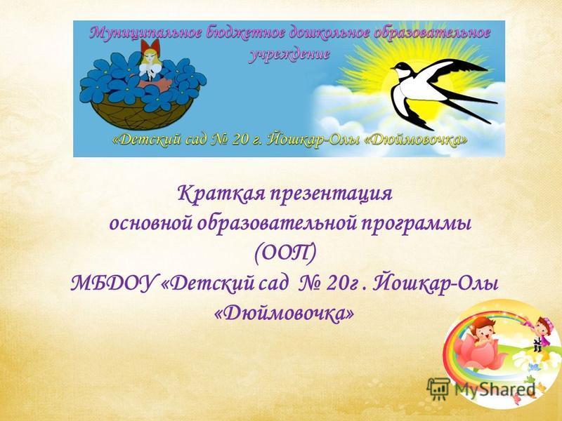 Краткая презентация основной образовательной программы (ООП) МБДОУ «Детский сад 20 г. Йошкар-Олы «Дюймовочка»