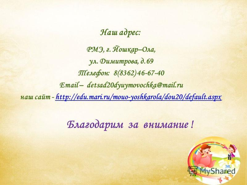 Наш адрес: РМЭ, г. Йошкар–Ола, ул. Димитрова, д.69 Телефон: 8(8362) 46-67-40 Email – detsad20dyuymovochka@mail.ru наш сайт - http://edu.mari.ru/mouo-yoshkarola/dou20/default.aspxhttp://edu.mari.ru/mouo-yoshkarola/dou20/default.aspx Благодарим за вним