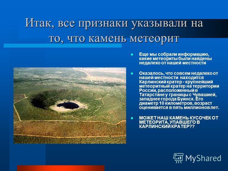 Итак, все признаки указывали на то, что камень метеорит Еще мы собрали информацию, какие метеориты были найдены недалеко от нашей местности Оказалось, что совсем недалеко от нашей местности находится Карлинский кратер - крупнейший метеоритный кратер