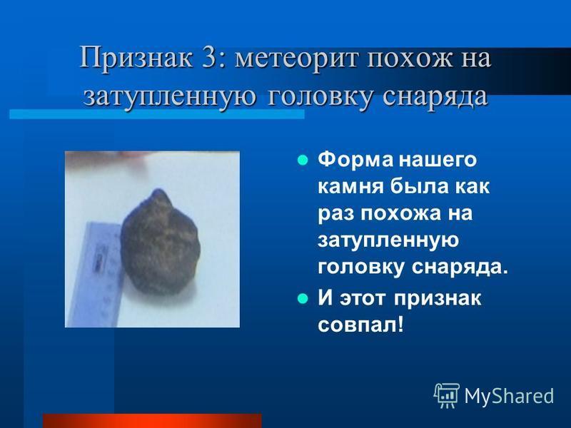 Признак 3: метеорит похож на затупленную головку снаряда Форма нашего камня была как раз похожа на затупленную головку снаряда. И этот признак совпал!