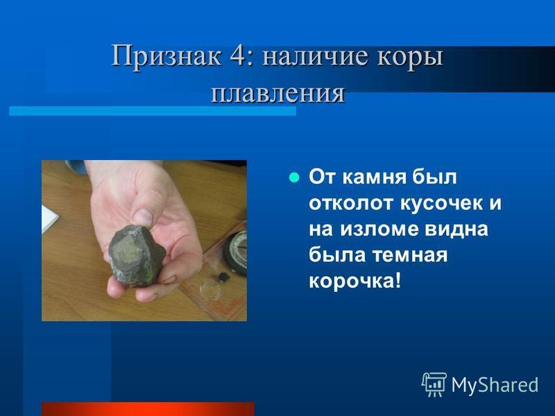 Признак 4: наличие коры плавления От камня был отколот кусочек и на изломе видна была темная корочка!