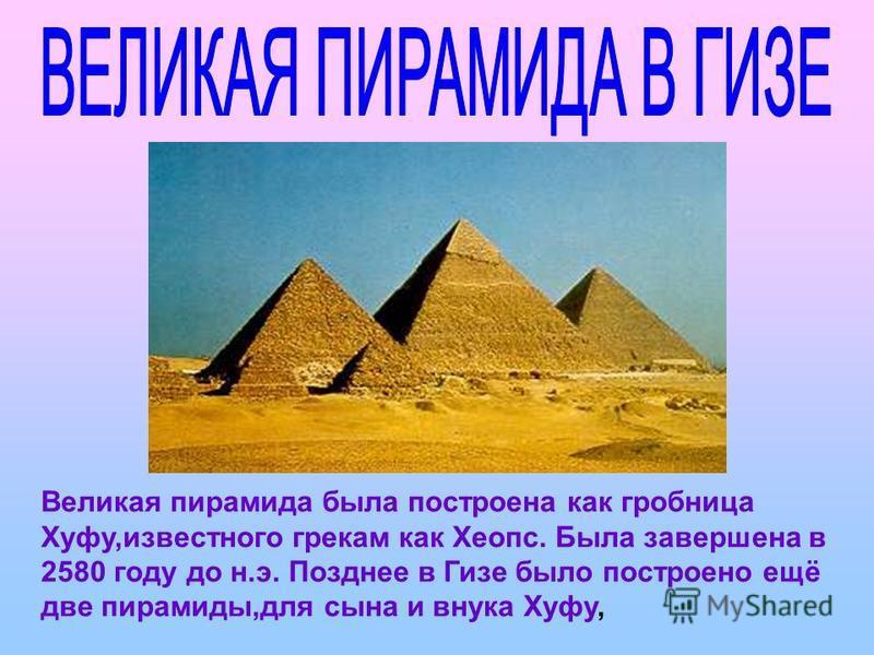Великая пирамида была построена как гробница Хуфу,известного грекам как Хеопс. Была завершена в 2580 году до н.э. Позднее в Гизе было построено ещё две пирамиды,для сына и внука Хуфу,