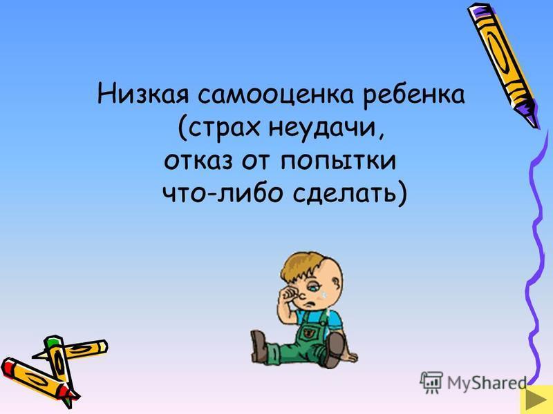 Низкая самооценка ребенка (страх неудачи, отказ от попытки что-либо сделать)