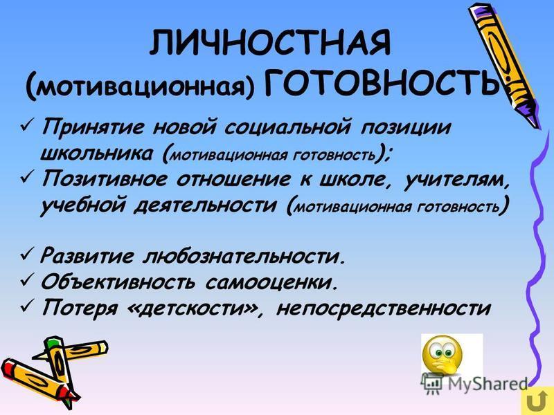 ЛИЧНОСТНАЯ ( мотивационная ) ГОТОВНОСТЬ: Принятие новой социальной позиции школьника ( мотивационная готовность ); Позитивное отношение к школе, учителям, учебной деятельности ( мотивационная готовность ) Развитие любознательности. Объективность само