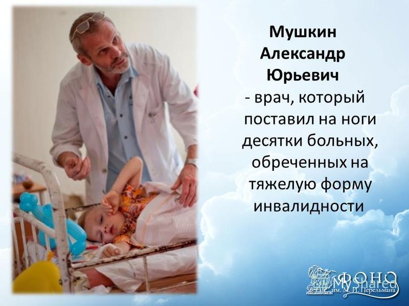 Мушкин Александр Юрьевич - врач, который поставил на ноги десятки больных, обреченных на тяжелую форму инвалидности