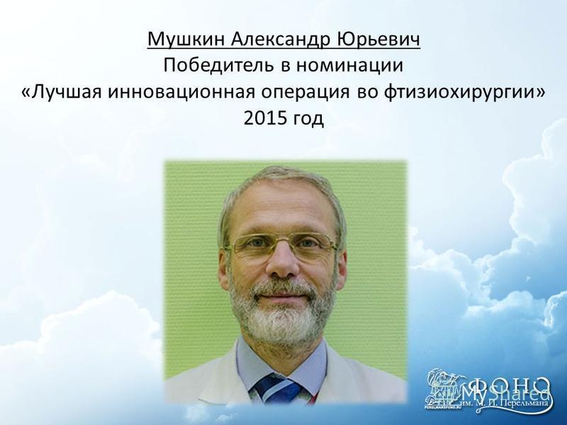 Мушкин Александр Юрьевич Победитель в номинации «Лучшая инновационная операция во фтизиохирургии» 2015 год