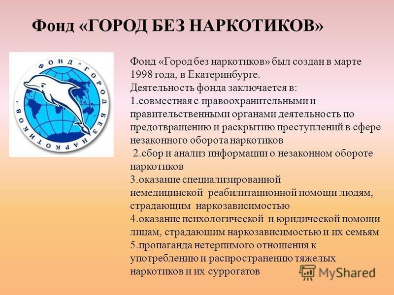 Фонд «ГОРОД БЕЗ НАРКОТИКОВ» Фонд «Город без наркотиков» был создан в марте 1998 года, в Екатеринбурге. Деятельность фонда заключается в: 1. совместная с правоохранительными и правительственными органами деятельность по предотвращению и раскрытию прес