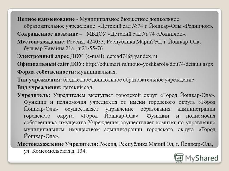 Полное наименование - Муниципальное бюджетное дошкольное образовательное учреждение «Детский сад 74 г. Йошкар-Олы «Родничок». Сокращенное название – МБДОУ «Детский сад 74 «Родничок». Местонахождение: Россия, 424033, Республика Марий Эл, г. Йошкар-Ола