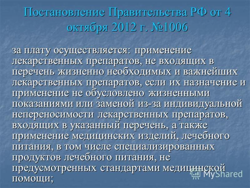 Постановление Правительства РФ от 4 октября 2012 г. 1006 за плату осуществляется: применение лекарственных препаратов, не входящих в перечень жизненно необходимых и важнейших лекарственных препаратов, если их назначение и применение не обусловлено жи
