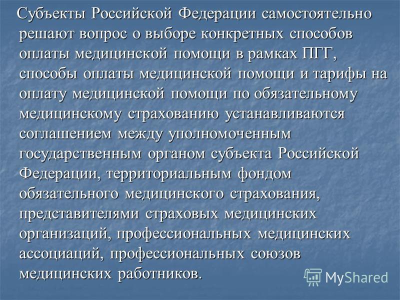 Субъекты Российской Федерации самостоятельно решают вопрос о выборе конкретных способов оплаты медицинской помощи в рамках ПГГ, способы оплаты медицинской помощи и тарифы на оплату медицинской помощи по обязательному медицинскому страхованию устанавл