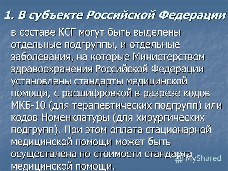 1. В субъекте Российской Федерации в составе КСГ могут быть выделены отдельные подгруппы, и отдельные заболевания, на которые Министерством здравоохранения Российской Федерации установлены стандарты медицинской помощи, с расшифровкой в разрезе кодов