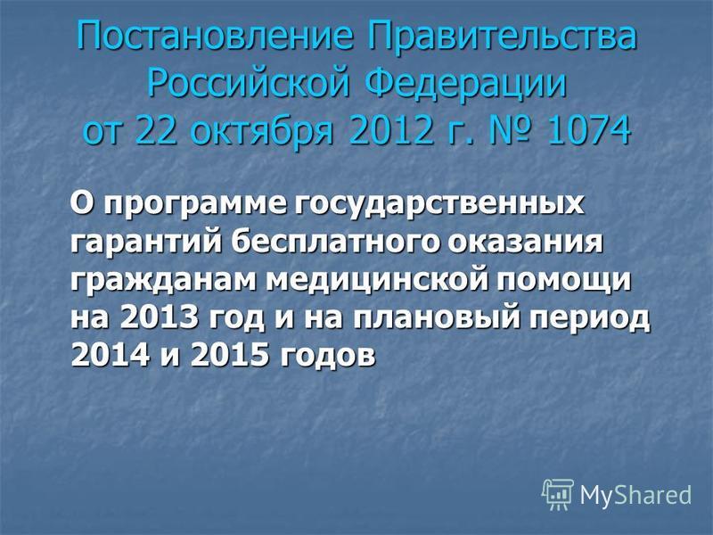 Постановление Правительства Российской Федерации от 22 октября 2012 г. 1074 О программе государственных гарантий бесплатного оказания гражданам медицинской помощи на 2013 год и на плановый период 2014 и 2015 годов