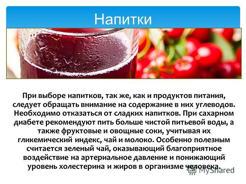 При выборе напитков, так же, как и продуктов питания, следует обращать внимание на содержание в них углеводов. Необходимо отказаться от сладких напитков. При сахарном диабете рекомендуют пить больше чистой питьевой воды, а также фруктовые и овощные с