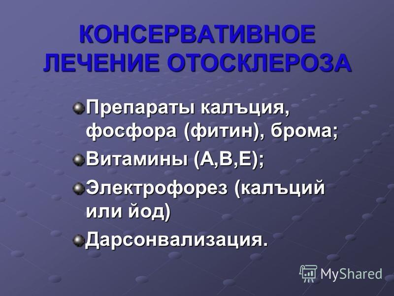 КОНСЕРВАТИВНОЕ ЛЕЧЕНИЕ ОТОСКЛЕРОЗА Препараты кальция, фосфора (фитин), брома; Витамины (А,В,Е); Электрофорез (кальций или йод) Дарсонвализация.