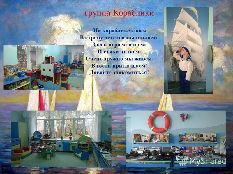 группа Кораблики На кораблике своем В страну детства мы плывем. Здесь играем и поем И стихи читаем. Очень дружно мы живем, В гости приглашаем! Давайте знакомиться!