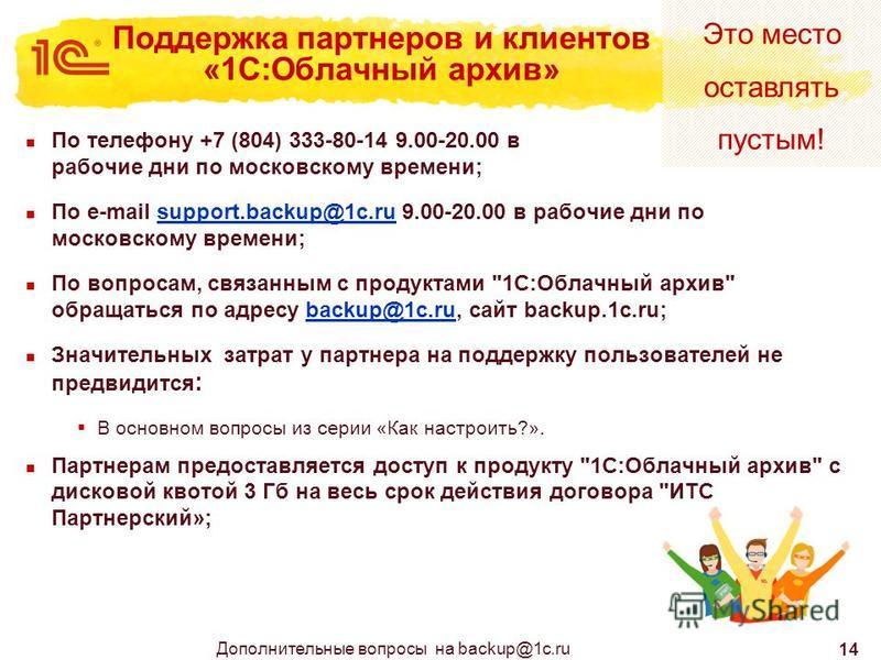 Это место оставлять пустым! 14 Поддержка партнеров и клиентов «1С:Облачный архив» По телефону +7 (804) 333-80-14 9.00-20.00 в рабочие дни по московскому времени; По e-mail support.backup@1c.ru 9.00-20.00 в рабочие дни по московскому времени;support.b