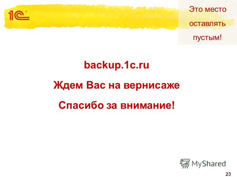Это место оставлять пустым! 23 backup.1c.ru Ждем Вас на вернисаже Спасибо за внимание!