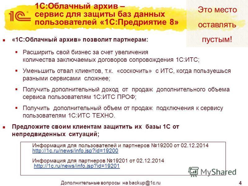Это место оставлять пустым! 4 1С:Облачный архив – сервис для защиты баз данных пользователей «1С:Предриятие 8» Дополнительные вопросы на backup@1c.ru Информация для пользователей и партнеров 19200 от 02.12.2014 http://1c.ru/news/info.jsp?id=19200 htt