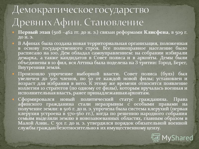 Первый этап (508 –462 гг. до н. э.) связан реформами Клисфена, в 509 г. до н. э. В Афинах была создана новая территориальная организация, положенная в основу государственного строя. Все полноправное население было расписано на 100. Дем обладал самоуп