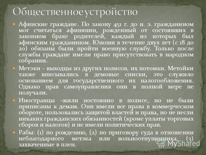 Афинские граждане. По закону 451 г. до н. э. гражданином мог считаться афинянин, рожденный от состоявших в законном браке родителей, каждый из которых был афинским гражданином. Юноши в течение двух лет (с 18 до 20) обязаны были пройти военную службу.