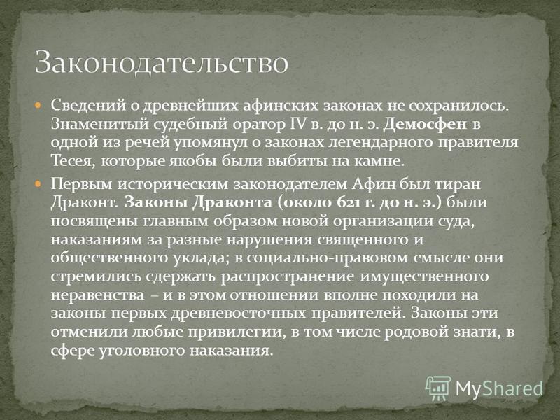 Сведений о древнейших афинских законах не сохранилось. Знаменитый судебный оратор IV в. до н. э. Демосфен в одной из речей упомянул о законах легендарного правителя Тесея, которые якобы были выбиты на камне. Первым историческим законодателем Афин был