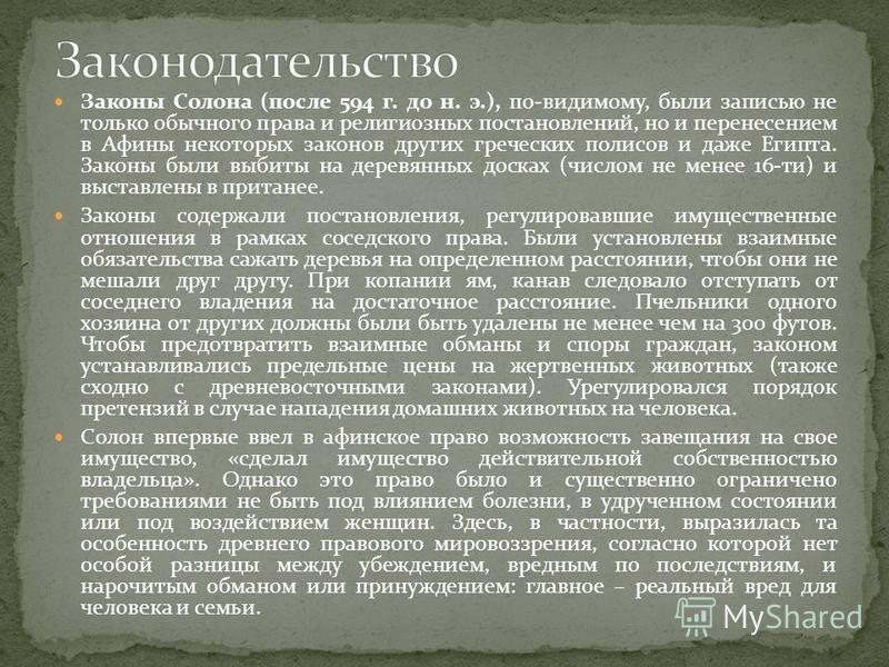 Законы Солона (после 594 г. до н. э.), по-видимому, были записью не только обычного права и религиозных постановлений, но и перенесением в Афины некоторых законов других греческих полисов и даже Египта. Законы были выбиты на деревянных досках (числом