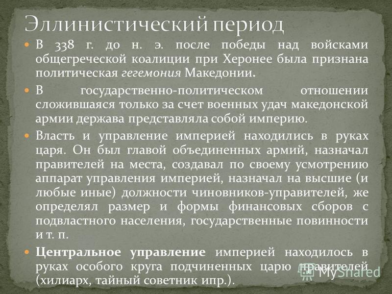 В 338 г. до н. э. после победы над войсками общегреческой коалиции при Херонее была признана политическая гегемония Македонии. В государственно-политическом отношении сложившаяся только за счет военных удач македонской армии держава представляла собо