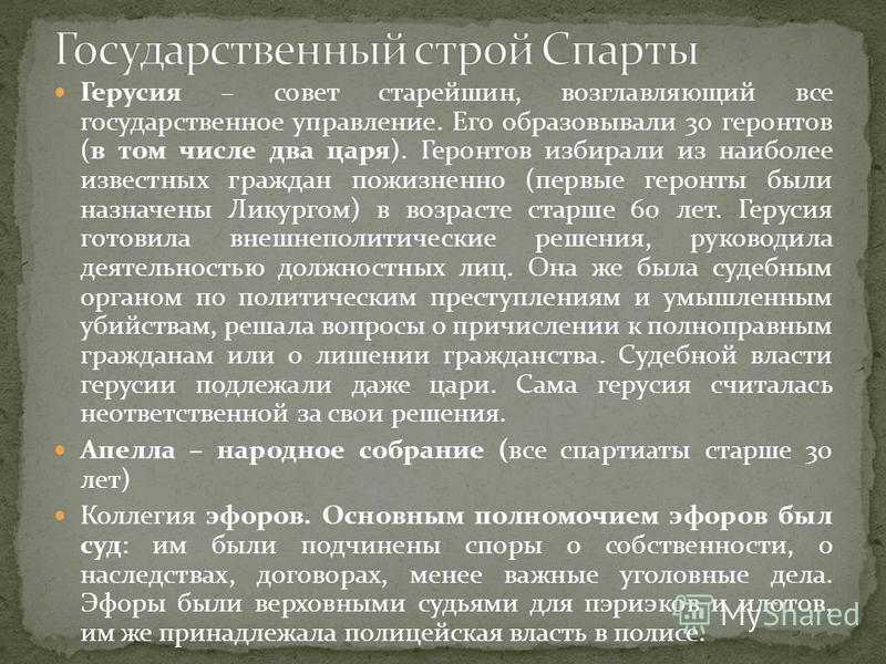 Герусия – совет старейшин, возглавляющий все государственное управление. Его образовывали 30 геронтов (в том числе два царя). Геронтов избирали из наиболее известных граждан пожизненно (первые геронты были назначены Ликургом) в возрасте старше 60 лет
