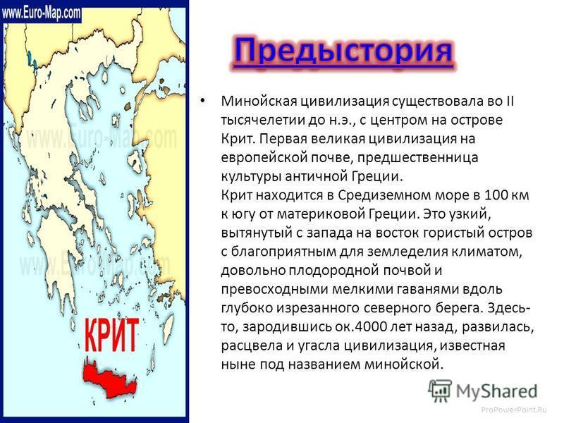 ProPowerPoint.Ru Минойская цивилизация существовала во II тысячелетии до н.э., с центром на острове Крит. Первая великая цивилизация на европейской почве, предшественница культуры античной Греции. Крит находится в Средиземном море в 100 км к югу от м