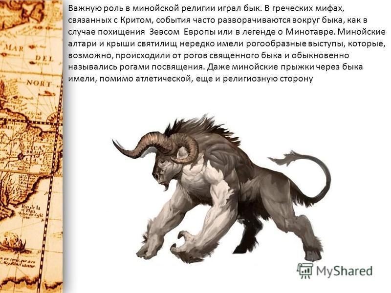 Важную роль в минойской религии играл бык. В греческих мифах, связанных с Критом, события часто разворачиваются вокруг быка, как в случае похищения Зевсом Европы или в легенде о Минотавре. Минойские алтари и крыши святилищ нередко имели рогообразные