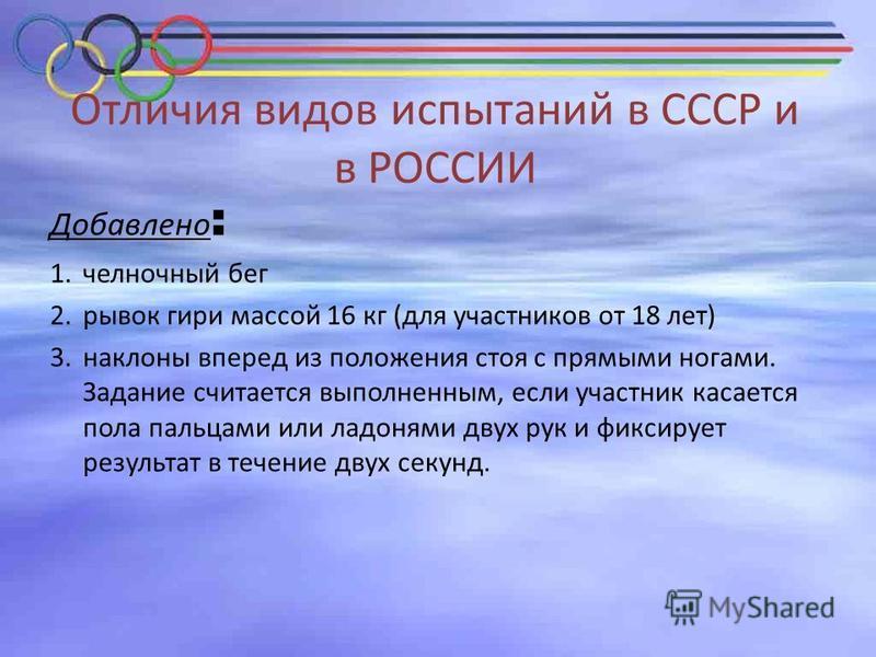 Отличия видов испытаний в СССР и в РОССИИ Добавлено : 1. челночный бег 2. рывок гири массой 16 кг (для участников от 18 лет) 3. наклоны вперед из положения стоя с прямыми ногами. Задание считается выполненным, если участник касается пола пальцами или