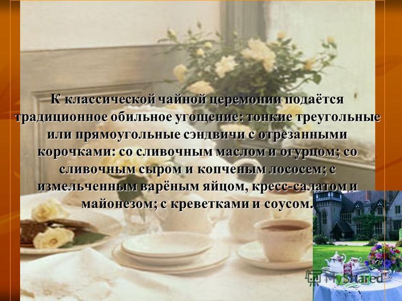 К классической чайной церемонии подаётся традиционное обильное угощение: тонкие треугольные или прямоугольные сэндвичи с отрезанными корочками: со сливочным маслом и огурцом; со сливочным сыром и копченым лососем; с измельченным варёным яйцом, кресс-