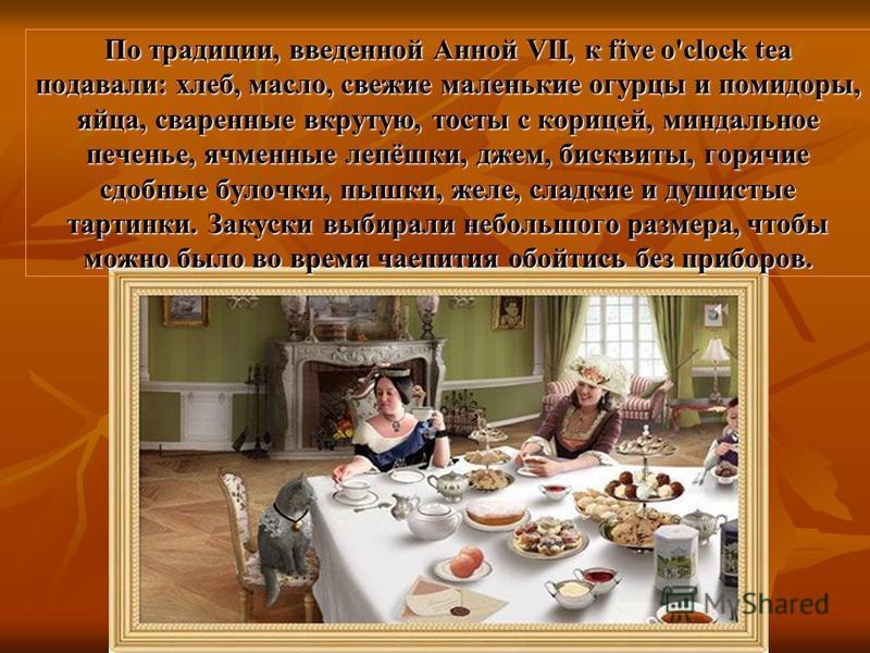 По традиции, введенной Анной VII, к five o'clock tea подавали: хлеб, масло, свежие маленькие огурцы и помидоры, яйца, сваренные вкрутую, тосты с корицей, миндальное печенье, ячменные лепёшки, джем, бисквиты, горячие сдобные булочки, пышки, желе, слад