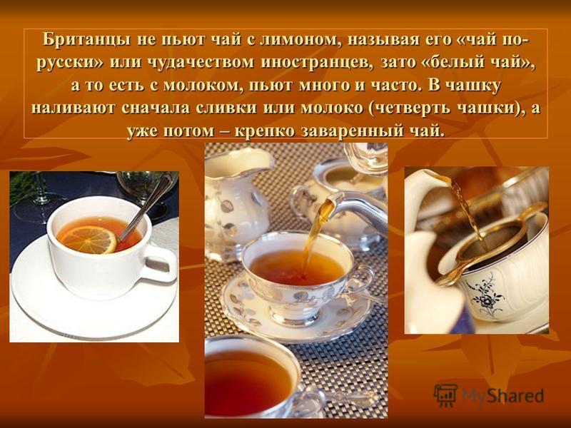 Британцы не пьют чай с лимоном, называя его «чай по- русски» или чудачеством иностранцев, зато «белый чай», а то есть с молоком, пьют много и часто. В чашку наливают сначала сливки или молоко (четверть чашки), а уже потом – крепко заваренный чай.