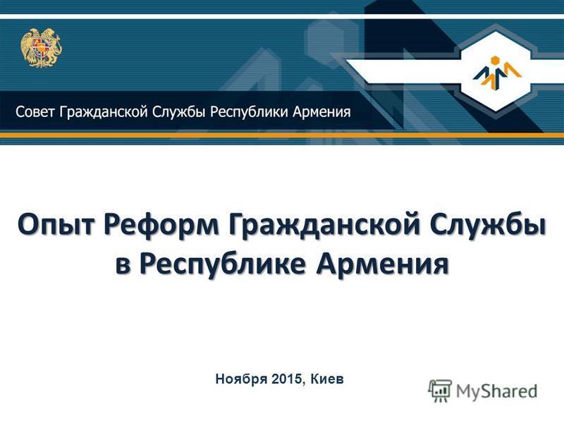 Опыт Реформ Гражданской Службы в Республике Армения Опыт Реформ Гражданской Службы в Республике Армения Ноября 2015, Киев