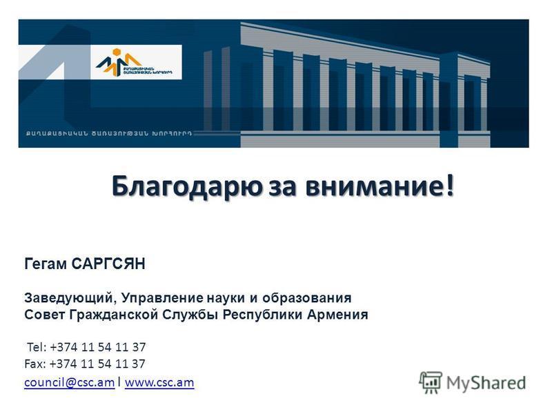 Благодарю за внимание! Гегам САРГСЯН Заведующий, Управление науки и образования Совет Гражданской Службы Республики Армения Tel: +374 11 54 11 37 Fax: +374 11 54 11 37 council@csc.amcouncil@csc.am I www.csc.am www.csc.am