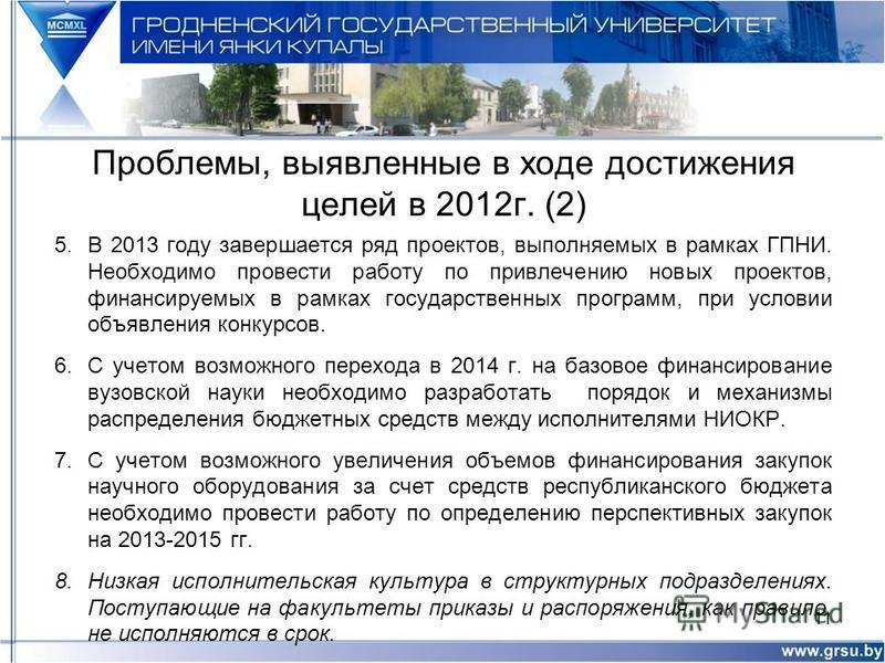 Проблемы, выявленные в ходе достижения целей в 2012 г. (2) 5. В 2013 году завершается ряд проектов, выполняемых в рамках ГПНИ. Необходимо провести работу по привлечению новых проектов, финансируемых в рамках государственных программ, при условии объя