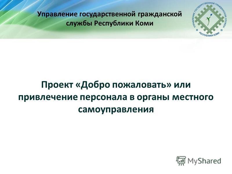 Управление государственной гражданской службы Республики Коми Проект «Добро пожаловать» или привлечение персонала в органы местного самоуправления