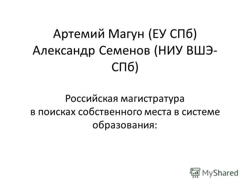 Артемий Магун (ЕУ СПб) Александр Семенов (НИУ ВШЭ- СПб) Российская магистратура в поисках собственного места в системе образования: