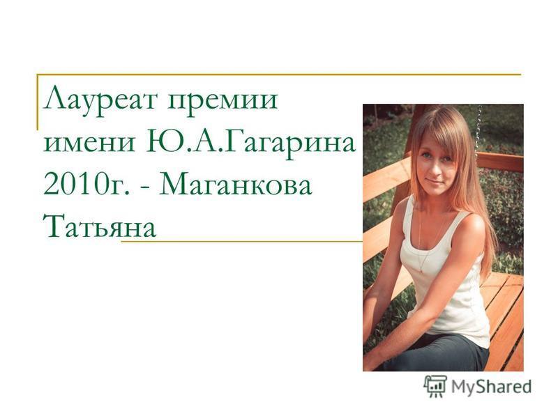 Лауреат премии имени Ю.А.Гагарина 2010 г. - Маганкова Татьяна