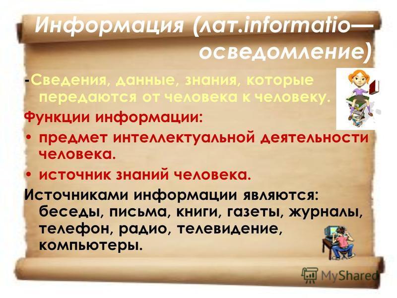 Информация (лат.informatio осведомление) -Сведения, данные, знания, которые передаются от человека к человеку. Функции информации: предмет интеллектуальной деятельности человека. источник знаний человека. Источниками информации являются: беседы, пись