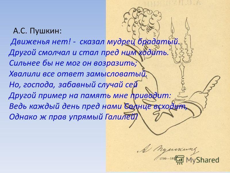 А.С. Пушкин: Движенья нет! - сказал мудрец брадатый. Другой смолчал и стал пред ним ходить. Сильнее бы не мог он возразить; Хвалили все ответ замысловатый. Но, господа, забавный случай сей Другой пример на память мне приводит: Ведь каждый день пред н